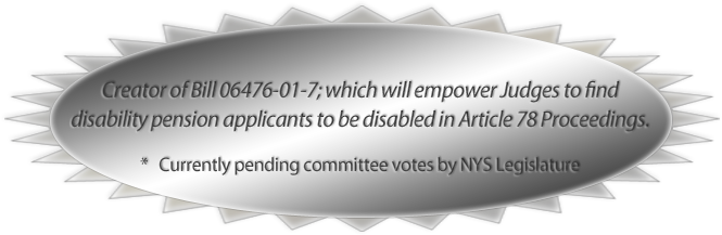 Creator of Bill 06476-01-7; which will empower Judges to find disability pension applicants to be disabled in Article 78 Proceedings. *   Currently pending committee votes by NYS Legislature